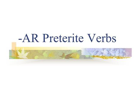 "-AR Preterite Verbs Preterite Verbs Preterite means ""past tense"" Preterite verbs deal with ""completed past action"" The ending tells who did the action."