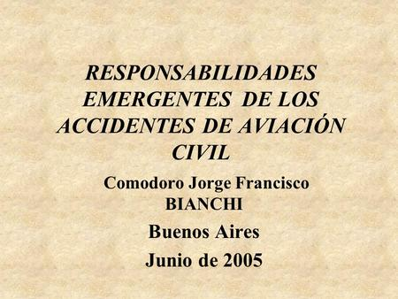 RESPONSABILIDADES EMERGENTESDE LOS ACCIDENTES DE AVIACIÓN CIVIL Comodoro Jorge Francisco BIANCHI Buenos Aires Junio de 2005.