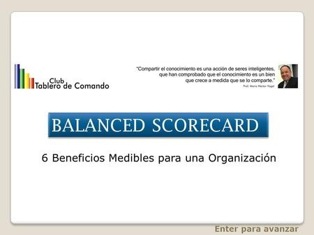 BALANCED SCORECARD 6 Beneficios Medibles para una Organización Enter para avanzar.