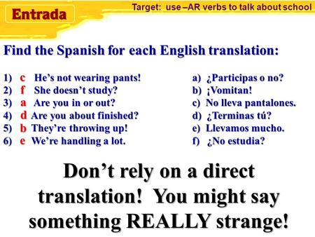 Find the Spanish for each English translation: 1) He's not wearing pants!a) ¿Participas o no? 2) She doesn't study?b) ¡Vomitan! 3) Are you in or out?c)