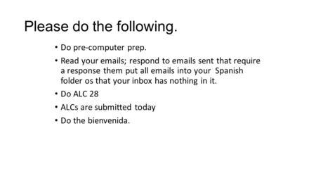Please do the following. Do pre-computer prep. Read your emails; respond to emails sent that require a response them put all emails into your Spanish folder.
