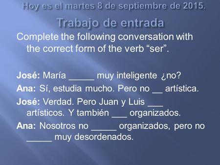 "Complete the following conversation with the correct form of the verb ""ser"". José: María _____ muy inteligente ¿no? Ana: Sí, estudia mucho. Pero no __."