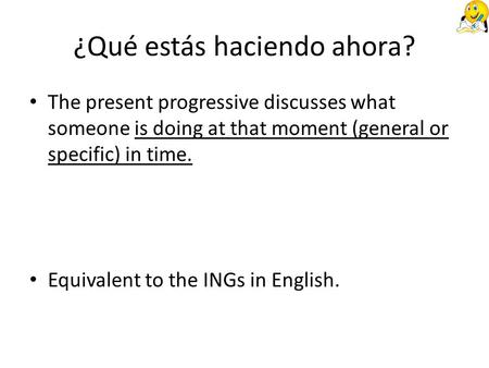 ¿Qué estás haciendo ahora? The present progressive discusses what someone is doing at that moment (general or specific) in time. Equivalent to the INGs.