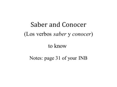 Saber and Conocer (Los verbos saber y conocer) to know Notes: page 31 of your INB.