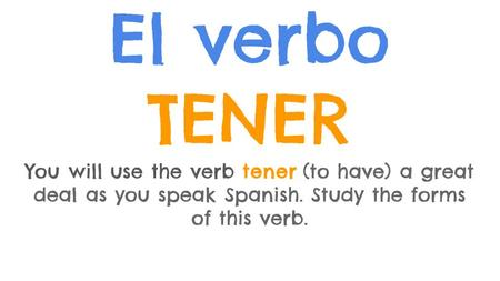 El verbo TENER You will use the verb tener (to have) a great deal as you speak Spanish. Study the forms of this verb.