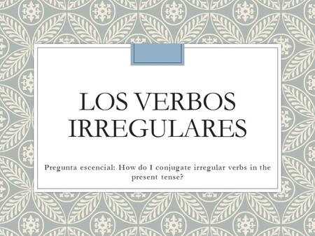 LOS VERBOS IRREGULARES Pregunta escencial: How do I conjugate irregular verbs in the present tense?