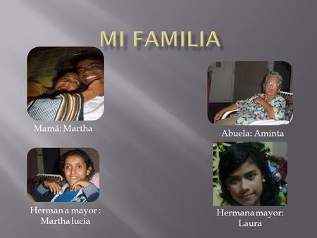 Mamá: Martha Abuela: Aminta Herman a mayor : Martha lucia Hermana mayor: Laura.