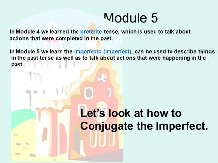 Module 5 In Module 4 we learned the preterite tense, which is used to talk about actions that were completed in the past. In Module 5 we learn the imperfecto.