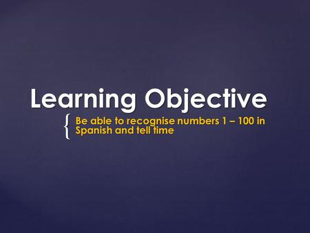 { Learning Objective Be able to recognise numbers 1 – 100 in Spanish and tell time.