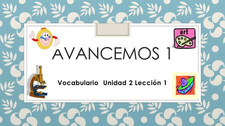 AVANCEMOS 1 Vocabulario Unidad 2 Lección 1. Tell time and discuss daily schedules ◦ ¿A qué hora es…? ◦ ¿Qué hora es…? ◦ A la(s)… ◦ Es la…/Son las… ◦ At.