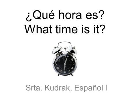 ¿Qué hora es? What time is it? Srta. Kudrak, Español I.
