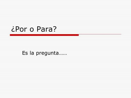 ¿Por o Para? Es la pregunta……. Los usos de por:  1. reason, motive, because of  2. duration of time  3. in exchange for  4. in place of  5. means,