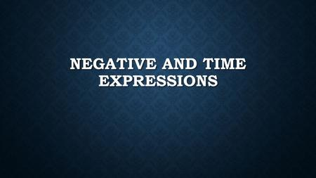 NEGATIVE AND TIME EXPRESSIONS. List the negative expressions and what they mean. Nadie- nobody/anybody Nadie- nobody/anybody Ningún(a)(os)(as)- any/none.