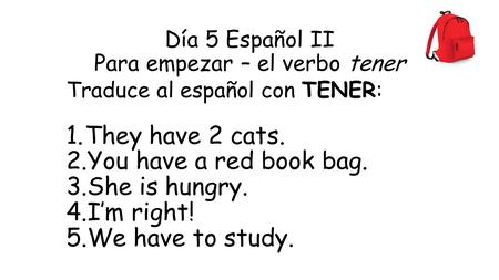 Día 5 Español II Para empezar – el verbo tener Traduce al español con TENER: 1.They have 2 cats. 2.You have a red book bag. 3.She is hungry. 4.I'm right!