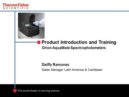 Orion AquaMate Spectrophotometers Product Introduction and Training Delffy Ramones Sales Manager Latin America & Caribbean.