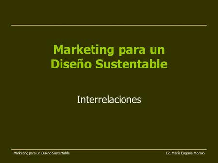 Marketing para un Diseño Sustentable Lic. María Eugenia Moreno Marketing para un Diseño Sustentable Interrelaciones.