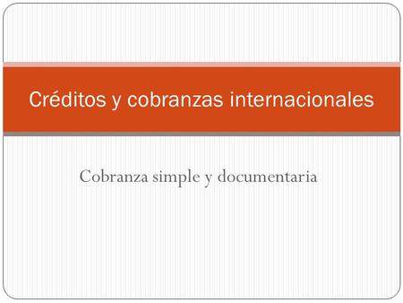 Cobranza simple y documentaria Créditos y cobranzas internacionales.