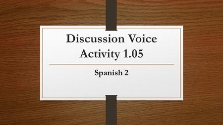 Discussion Voice Activity 1.05 Spanish 2. What you need to know / study Entertainment Activities Vocabulary ( See Module 1, Lesson 1.05, Lección Tab.