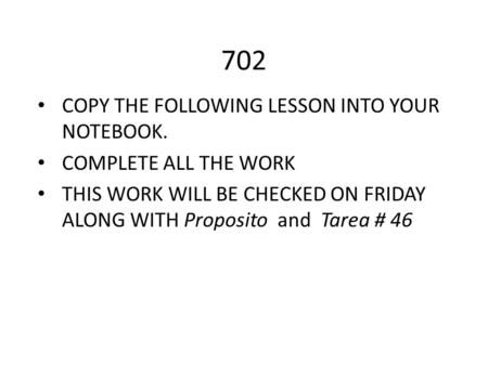 702 COPY THE FOLLOWING LESSON INTO YOUR NOTEBOOK. COMPLETE ALL THE WORK THIS WORK WILL BE CHECKED ON FRIDAY ALONG WITH Proposito and Tarea # 46.