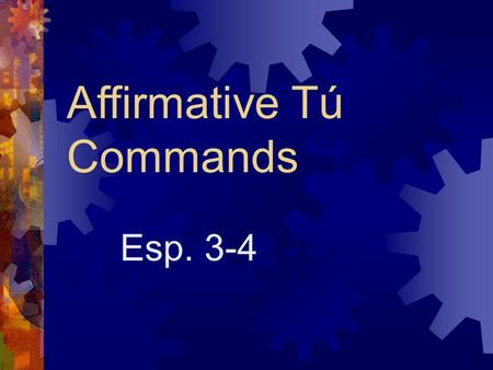 Affirmative Tú Commands Esp. 3-4 How do you say….?  Make your bed! (hacer)  Dust the furniture! (sacudir)  Wash the dishes! (lavar)