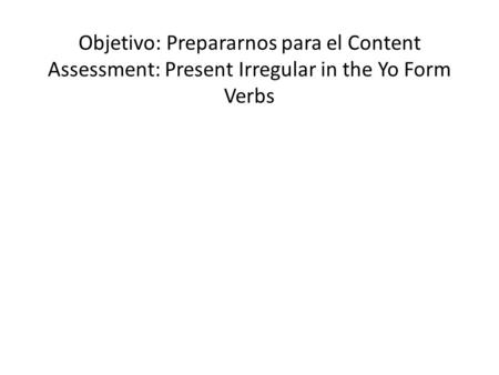 Objetivo: Prepararnos para el Content Assessment: Present Irregular in the Yo Form Verbs.