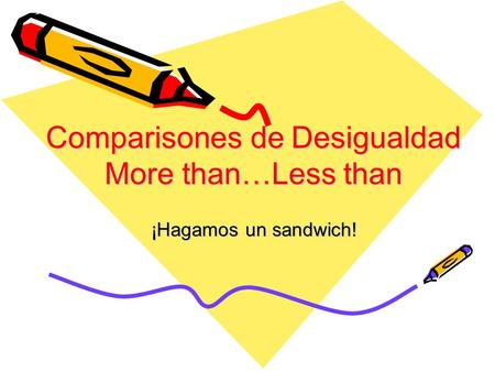 Comparisones de Desigualdad More than…Less than ¡Hagamos un sandwich!