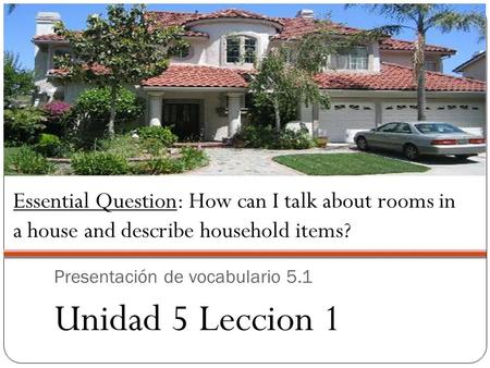 Presentación de vocabulario 5.1 Unidad 5 Leccion 1 Essential Question: How can I talk about rooms in a house and describe household items?