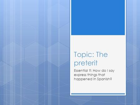 Topic: The preterit Essential ?: How do I say express things that happened in Spanish?