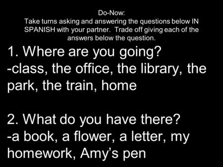 1. Where are you going? -class, the office, the library, the park, the train, home 2. What do you have there? -a book, a flower, a letter, my homework,