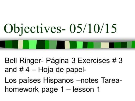 Objectives- 05/10/15 Bell Ringer- Página 3 Exercises # 3 and # 4 – Hoja de papel- Los países Hispanos –notes Tarea- homework page 1 – lesson 1.