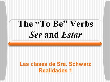 "Las clases de Sra. Schwarz Realidades 1 The ""To Be"" Verbs Ser and Estar."