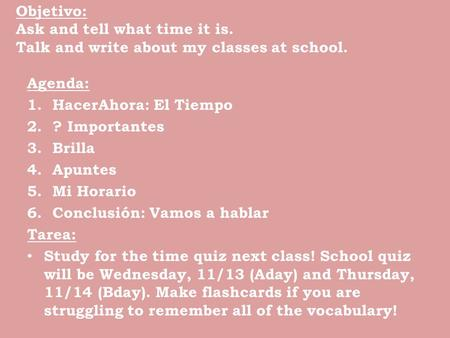 Objetivo: Ask and tell what time it is. Talk and write about my classes at school. Agenda: 1.HacerAhora: El Tiempo 2.? Importantes 3.Brilla 4.Apuntes 5.Mi.