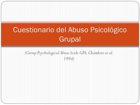 (Group Psychological Abuse Scale GPA, Chambers et al. 1994) Cuestionario del Abuso Psicológico Grupal.