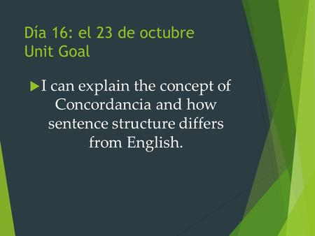 Día 16: el 23 de octubre Unit Goal  I can explain the concept of Concordancia and how sentence structure differs from English.