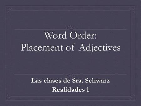 Word Order: Placement of Adjectives Las clases de Sra. Schwarz Realidades 1.