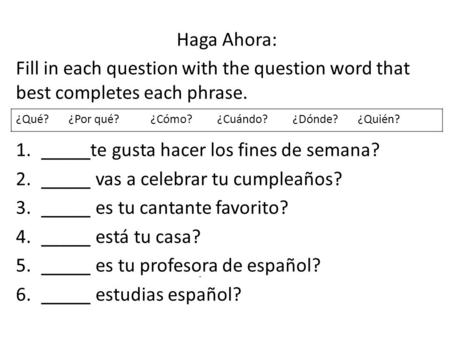 Haga Ahora: Fill in each question with the question word that best completes each phrase. 1._____te gusta hacer los fines de semana? 2._____ vas a celebrar.