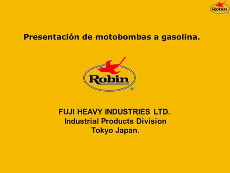 Presentación de motobombas a gasolina. FUJI HEAVY INDUSTRIES LTD. Industrial Products Division Tokyo Japan.