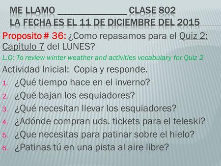 Proposito # 36: ¿Como repasamos para el Quiz 2: Capitulo 7 del LUNES? L.O: To review winter weather and activities vocabulary for Quiz 2 Actividad Inicial: