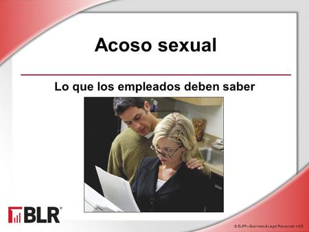© BLR ® —Business & Legal Resources 1405 Acoso sexual Lo que los empleados deben saber.