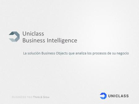 BUSINESS T&G Think & Grow Uniclass Business Intelligence La solución Business Objects que analiza los procesos de su negocio.