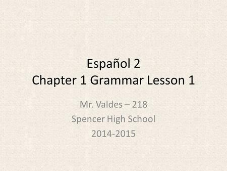 Español 2 Chapter 1 Grammar Lesson 1 Mr. Valdes – 218 Spencer High School 2014-2015.