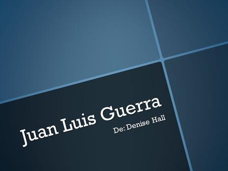 Juan Luis Guerra De: Denise Hall.  merengue and bolero and Afro-pop/Latin fusion  Bachata  jazz, pop, r&b, blues.