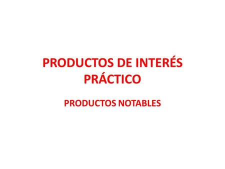 PRODUCTOS DE INTERÉS PRÁCTICO PRODUCTOS NOTABLES.