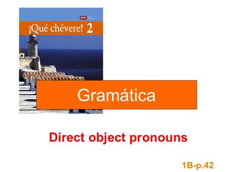 Direct object pronouns 1B-p.42 Gramática. A direct object tells or receives the action of the verb. whom what Compré zapatos. I bought shoes. shoes is.