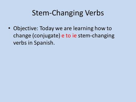 Stem-Changing Verbs Objective: Today we are learning how to change (conjugate) e to ie stem-changing verbs in Spanish.