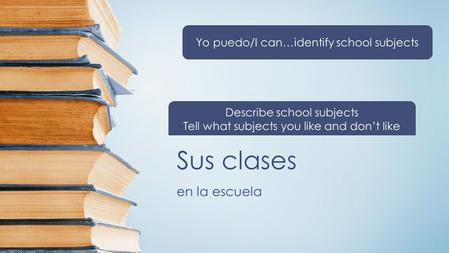 Sus clases en la escuela Yo puedo/I can…identify school subjects Describe school subjects Tell what subjects you like and don't like.