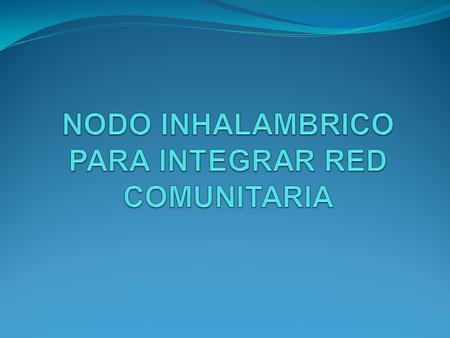 OBJETIVO GENERAL Integrar e implementar un nodo wireless comunitario en un sector determinado de Ciudad Bolívar.