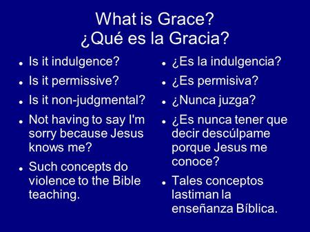 What is Grace? ¿Qué es la Gracia? Is it indulgence? Is it permissive? Is it non-judgmental? Not having to say I'm sorry because Jesus knows me? Such concepts.