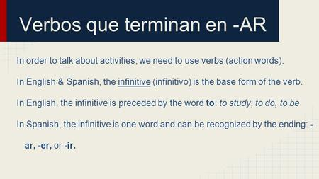 Verbos que terminan en -AR In order to talk about activities, we need to use verbs (action words). In English & Spanish, the infinitive (infinitivo) is.