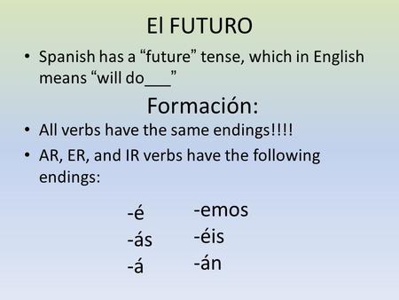 "El FUTURO Spanish has a ""future"" tense, which in English means ""will do___"" Formación: All verbs have the same endings!!!! AR, ER, and IR verbs have the."